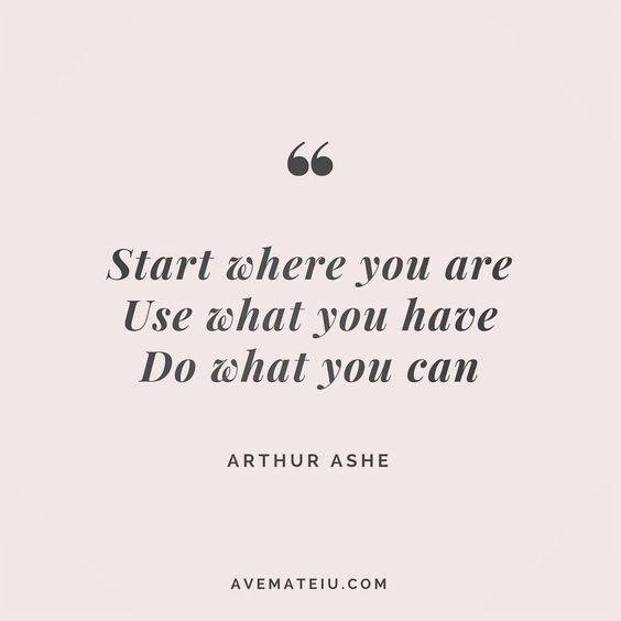 Start where you are. Use what you have. Do what you can. Arthur Ashe Quote  1   Ave Mateiu